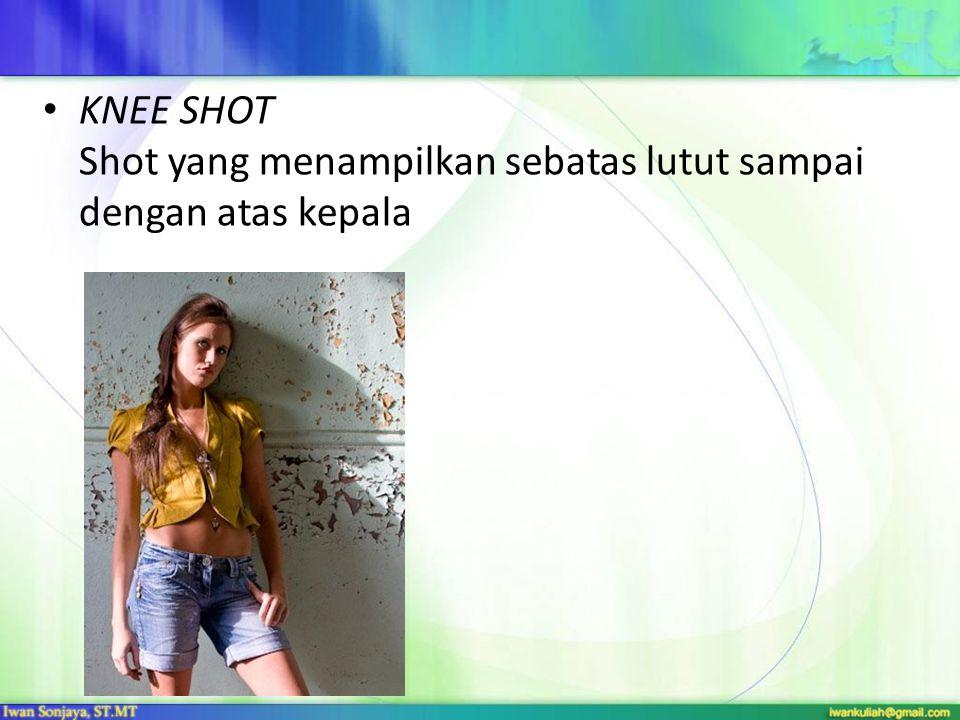 KNEE SHOT Shot yang menampilkan sebatas lutut sampai dengan atas kepala