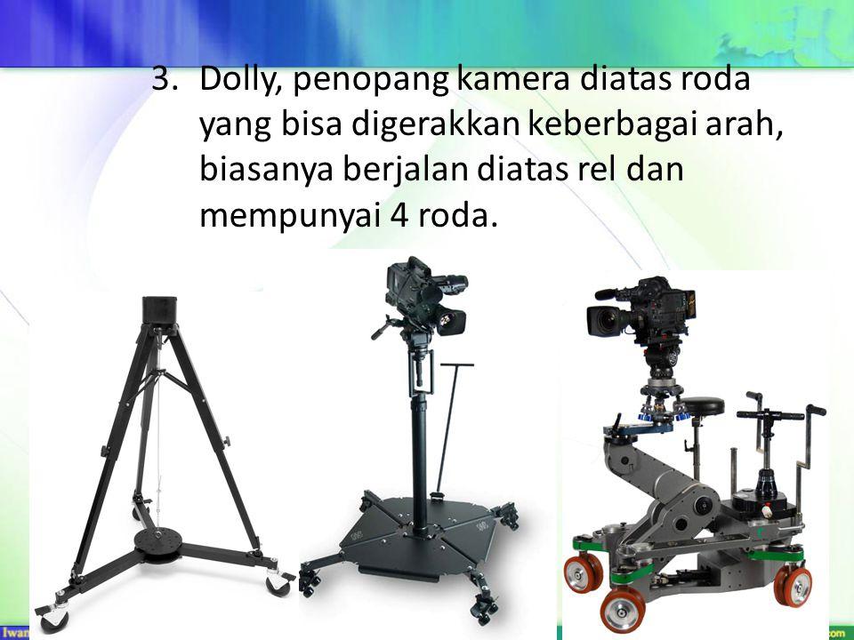 Dolly, penopang kamera diatas roda yang bisa digerakkan keberbagai arah, biasanya berjalan diatas rel dan mempunyai 4 roda.