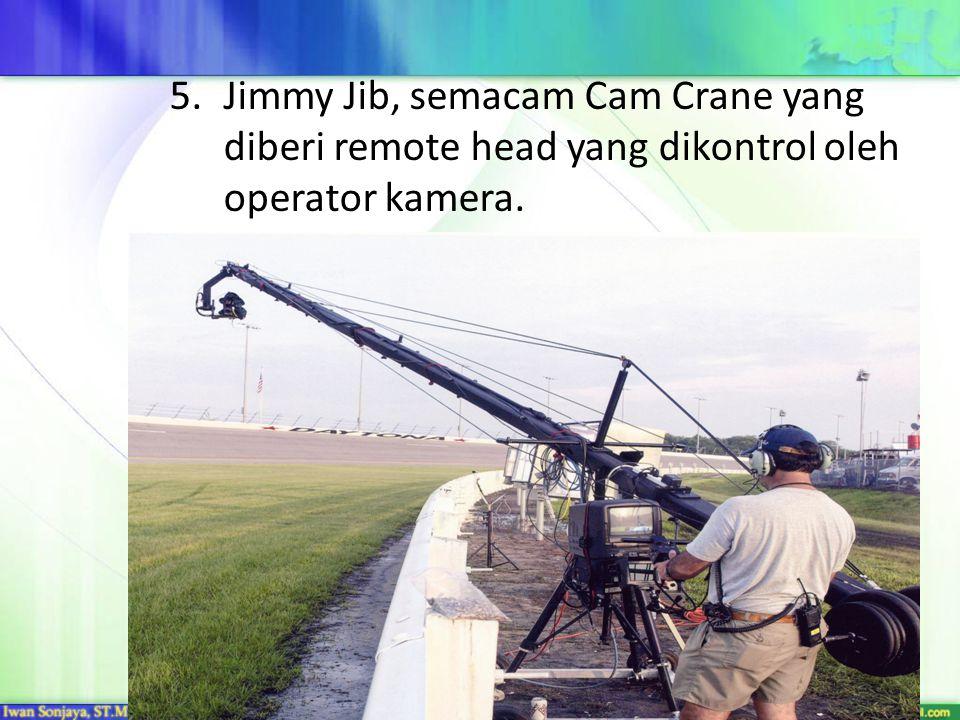 Jimmy Jib, semacam Cam Crane yang diberi remote head yang dikontrol oleh operator kamera.