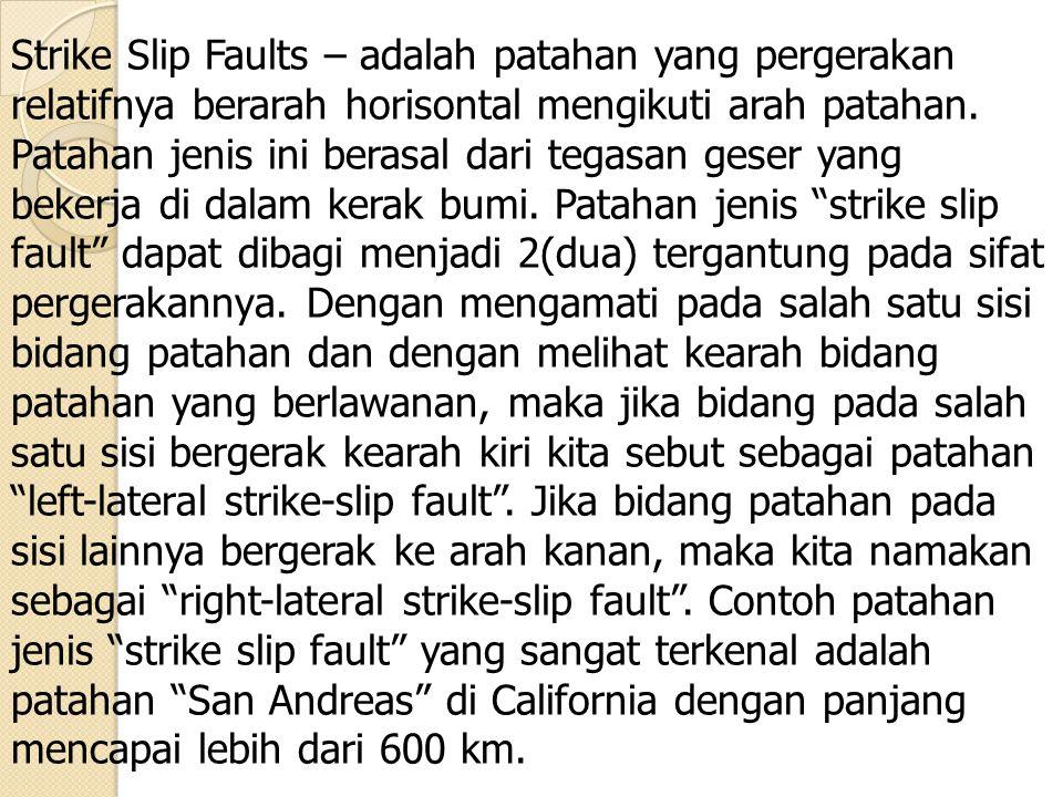 Strike Slip Faults – adalah patahan yang pergerakan relatifnya berarah horisontal mengikuti arah patahan.