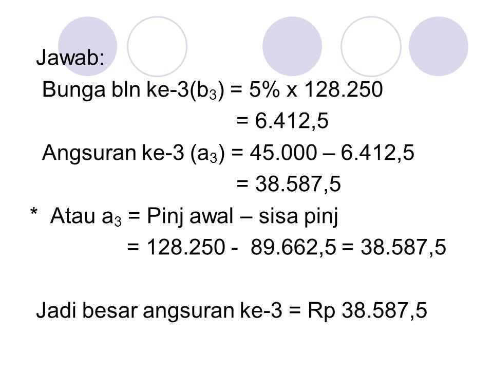 Jawab: Bunga bln ke-3(b3) = 5% x 128.250. = 6.412,5. Angsuran ke-3 (a3) = 45.000 – 6.412,5. = 38.587,5.