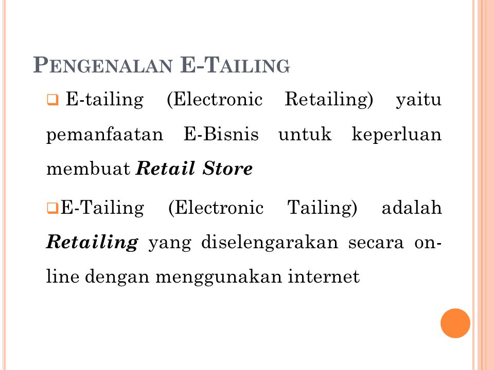 Pengenalan E-Tailing E-tailing (Electronic Retailing) yaitu pemanfaatan E-Bisnis untuk keperluan membuat Retail Store.