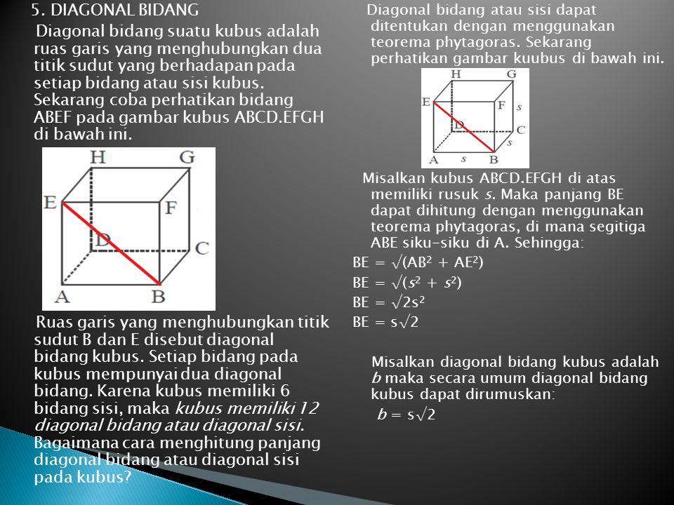 5. DIAGONAL BIDANG Diagonal bidang suatu kubus adalah ruas garis yang menghubungkan dua titik sudut yang berhadapan pada setiap bidang atau sisi kubus. Sekarang coba perhatikan bidang ABEF pada gambar kubus ABCD.EFGH di bawah ini. Ruas garis yang menghubungkan titik sudut B dan E disebut diagonal bidang kubus. Setiap bidang pada kubus mempunyai dua diagonal bidang. Karena kubus memiliki 6 bidang sisi, maka kubus memiliki 12 diagonal bidang atau diagonal sisi. Bagaimana cara menghitung panjang diagonal bidang atau diagonal sisi pada kubus