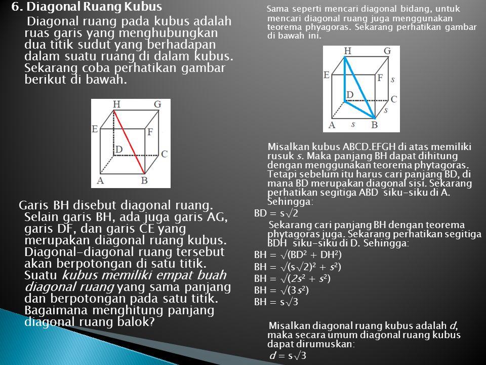 6. Diagonal Ruang Kubus Diagonal ruang pada kubus adalah ruas garis yang menghubungkan dua titik sudut yang berhadapan dalam suatu ruang di dalam kubus. Sekarang coba perhatikan gambar berikut di bawah. Garis BH disebut diagonal ruang. Selain garis BH, ada juga garis AG, garis DF, dan garis CE yang merupakan diagonal ruang kubus. Diagonal-diagonal ruang tersebut akan berpotongan di satu titik. Suatu kubus memiliki empat buah diagonal ruang yang sama panjang dan berpotongan pada satu titik. Bagaimana menghitung panjang diagonal ruang balok