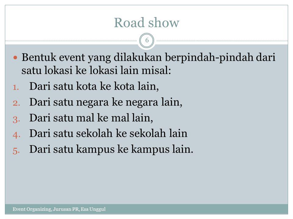 Road show Bentuk event yang dilakukan berpindah-pindah dari satu lokasi ke lokasi lain misal: Dari satu kota ke kota lain,