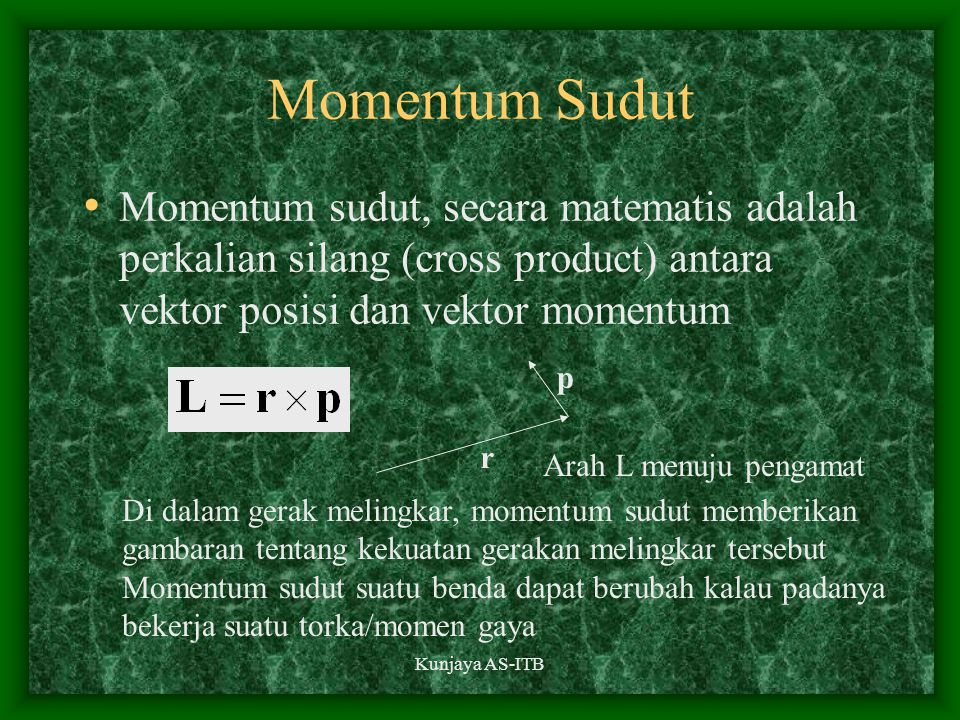 Momentum Sudut Momentum sudut, secara matematis adalah perkalian silang (cross product) antara vektor posisi dan vektor momentum.