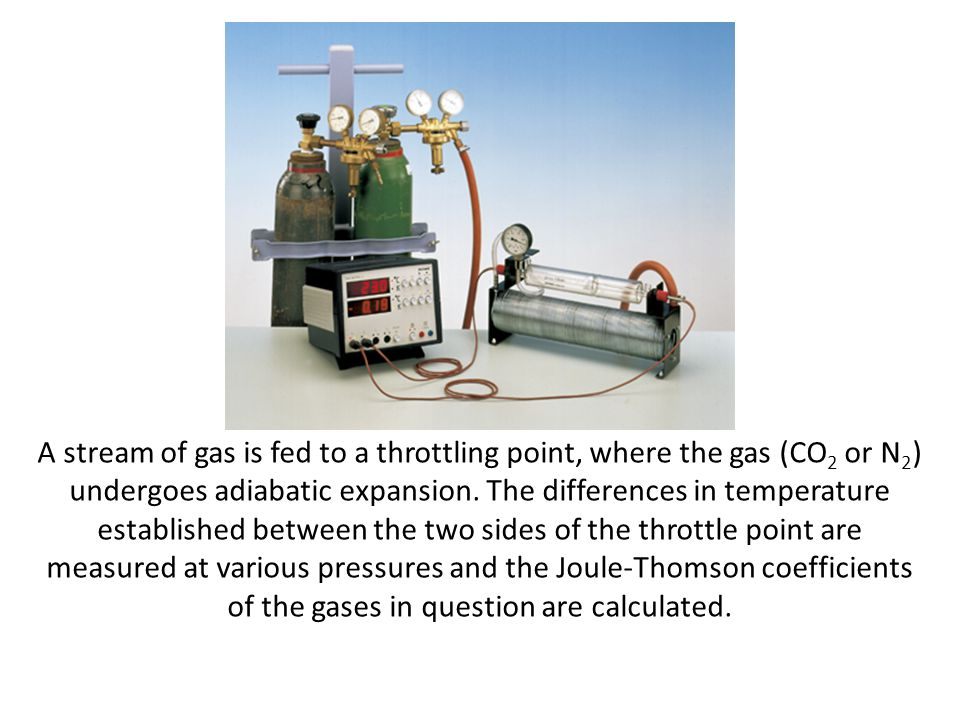 A stream of gas is fed to a throttling point, where the gas (CO2 or N2) undergoes adiabatic expansion.
