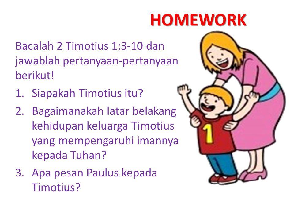 HOMEWORK Bacalah 2 Timotius 1:3-10 dan jawablah pertanyaan-pertanyaan berikut! Siapakah Timotius itu