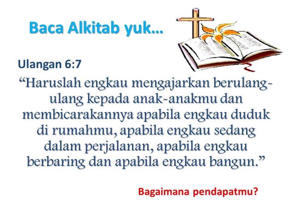 Baca Alkitab yuk… Ulangan 6:7.