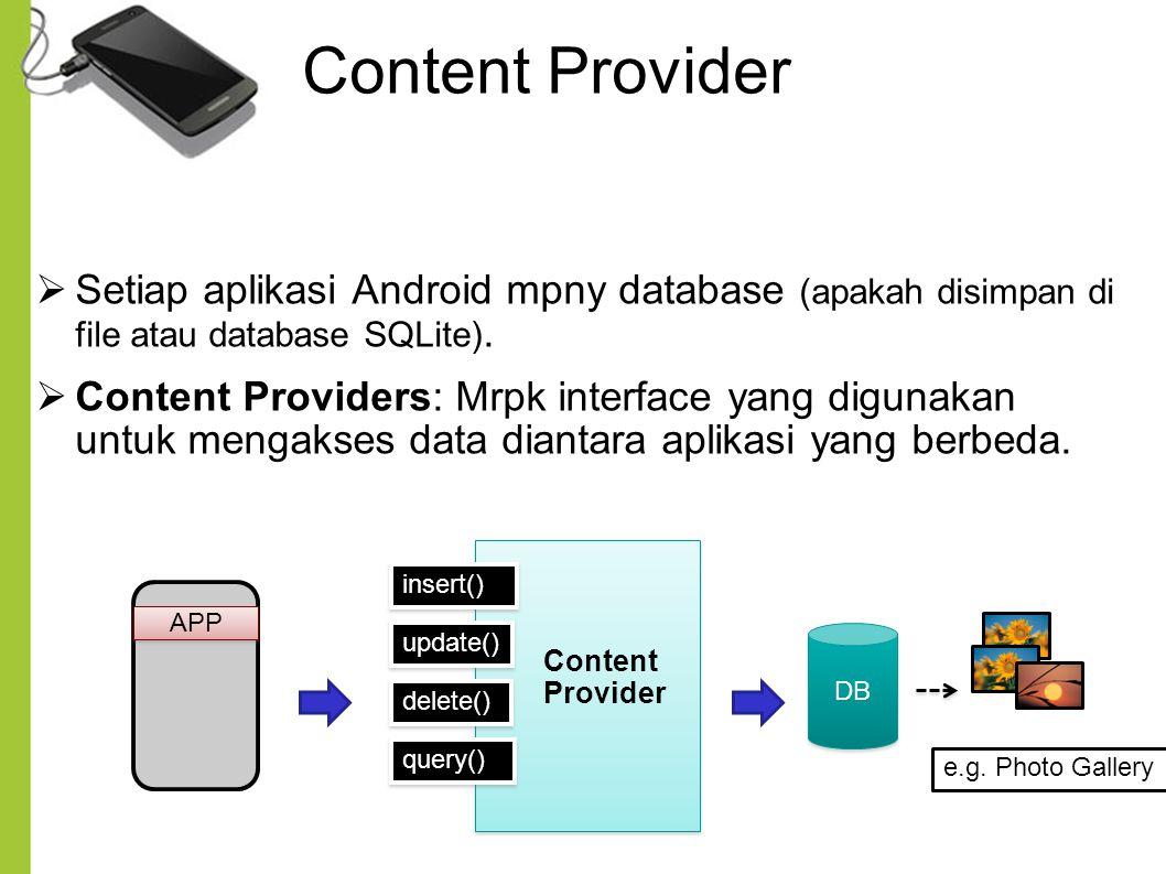 Content Provider Setiap aplikasi Android mpny database (apakah disimpan di file atau database SQLite).
