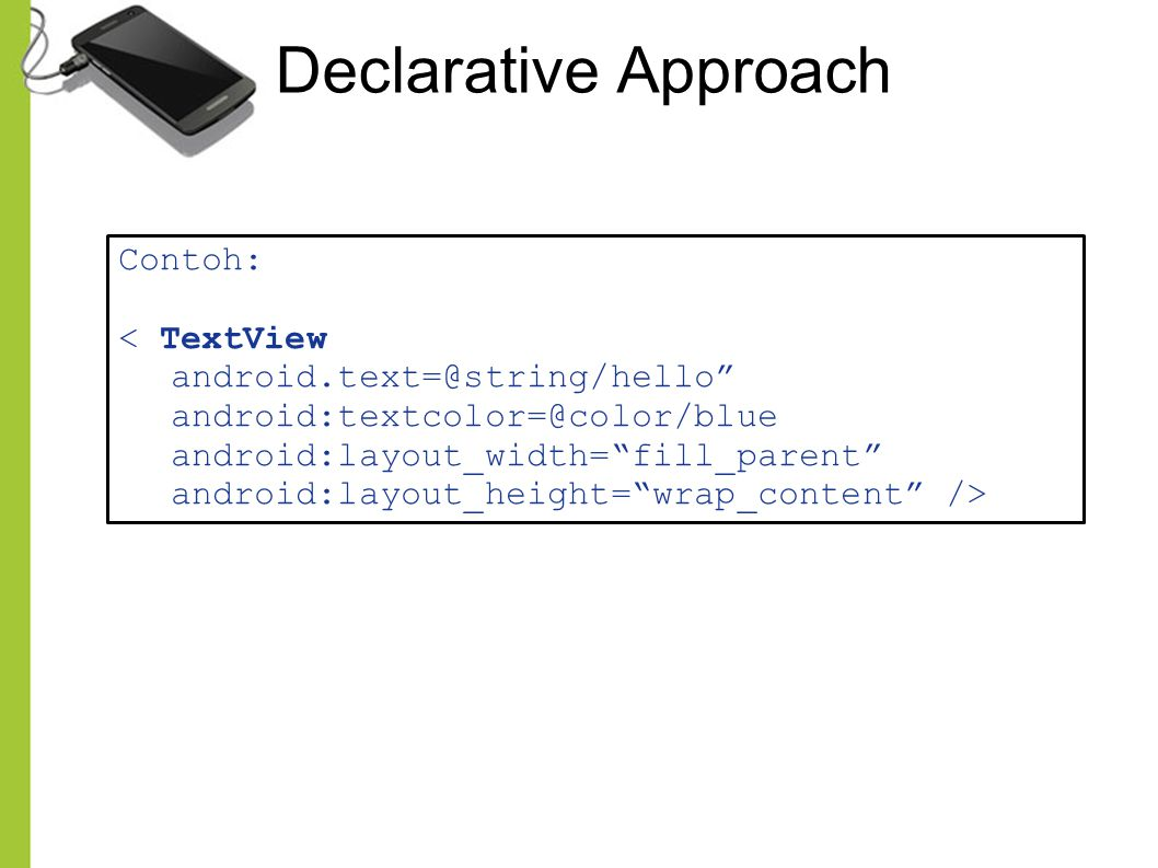 Declarative Approach Contoh: < TextView android.text=@string/hello