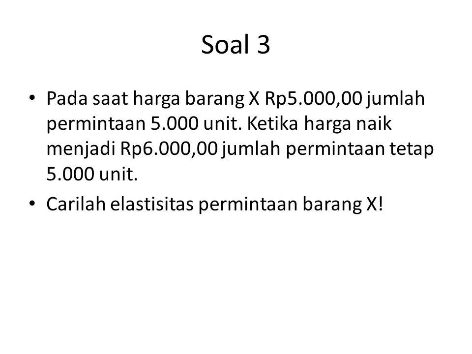 Soal 3 Pada saat harga barang X Rp5.000,00 jumlah permintaan 5.000 unit. Ketika harga naik menjadi Rp6.000,00 jumlah permintaan tetap 5.000 unit.
