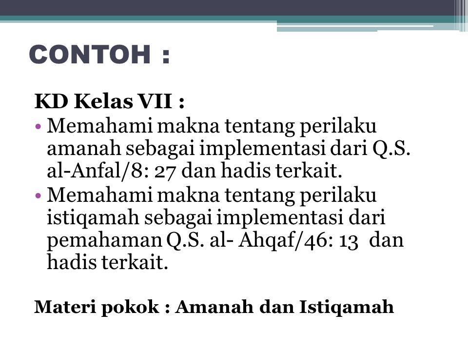 CONTOH : KD Kelas VII : Memahami makna tentang perilaku amanah sebagai implementasi dari Q.S. al-Anfal/8: 27 dan hadis terkait.