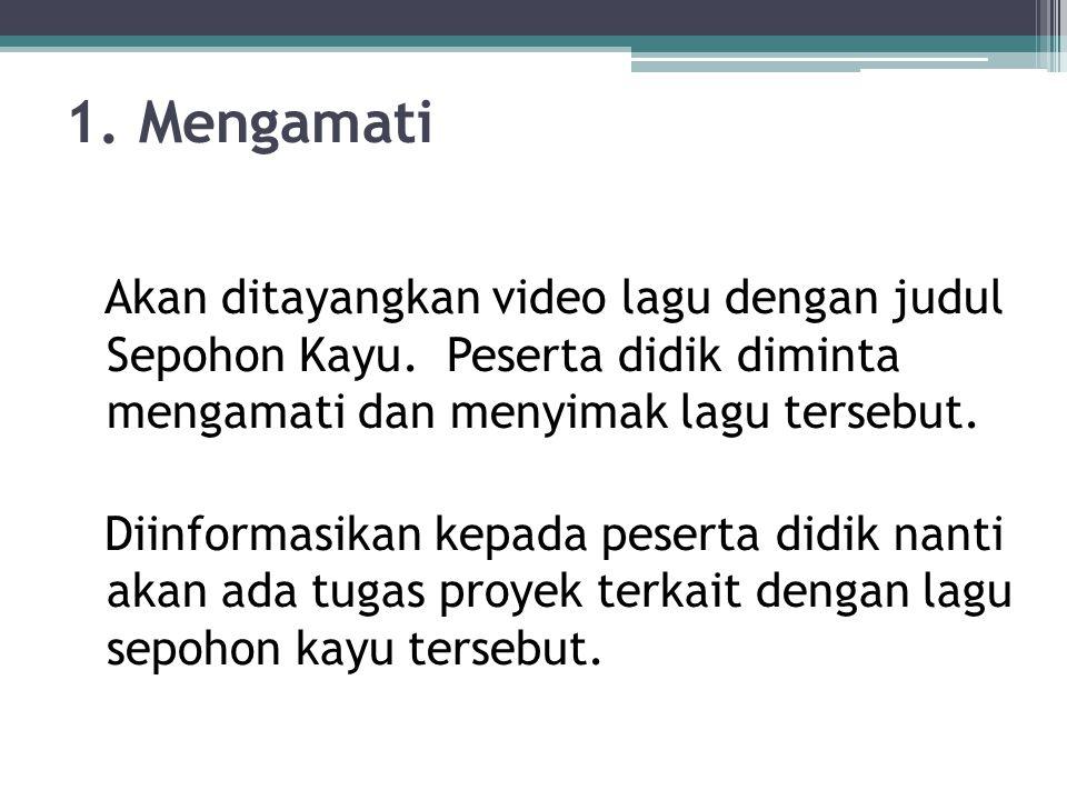 1. Mengamati Akan ditayangkan video lagu dengan judul Sepohon Kayu. Peserta didik diminta mengamati dan menyimak lagu tersebut.
