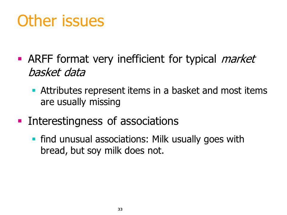 Other issues ARFF format very inefficient for typical market basket data. Attributes represent items in a basket and most items are usually missing.