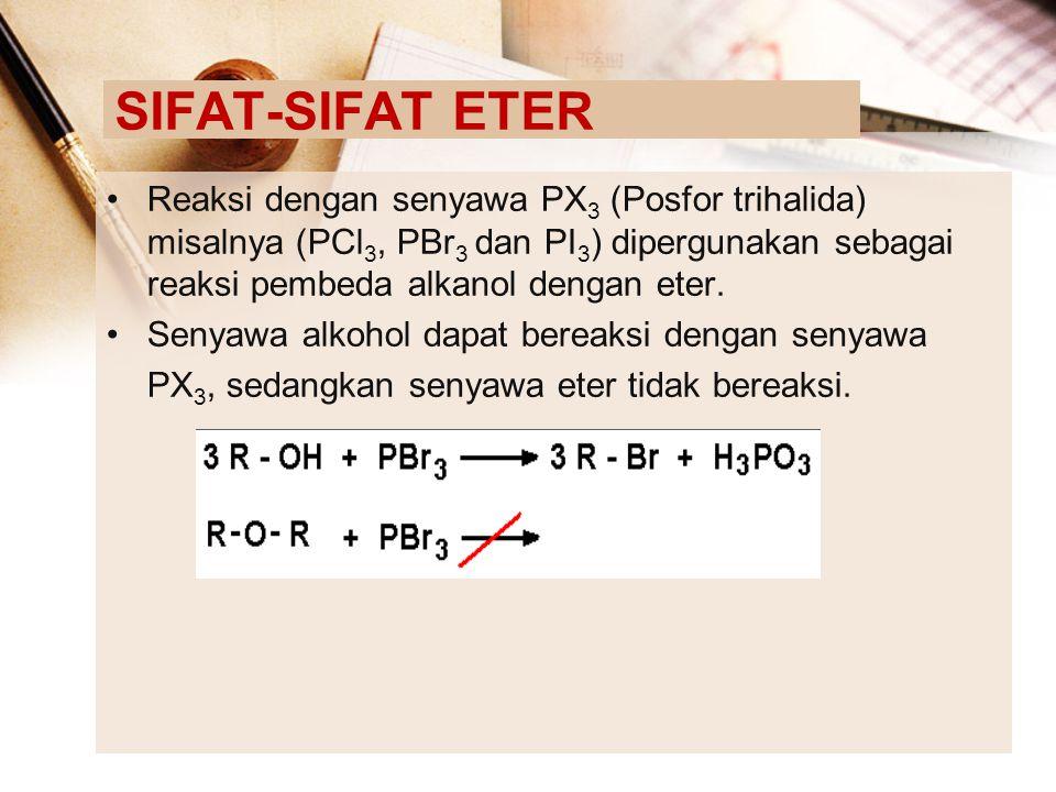 SIFAT-SIFAT ETER Reaksi dengan senyawa PX3 (Posfor trihalida) misalnya (PCl3, PBr3 dan PI3) dipergunakan sebagai reaksi pembeda alkanol dengan eter.