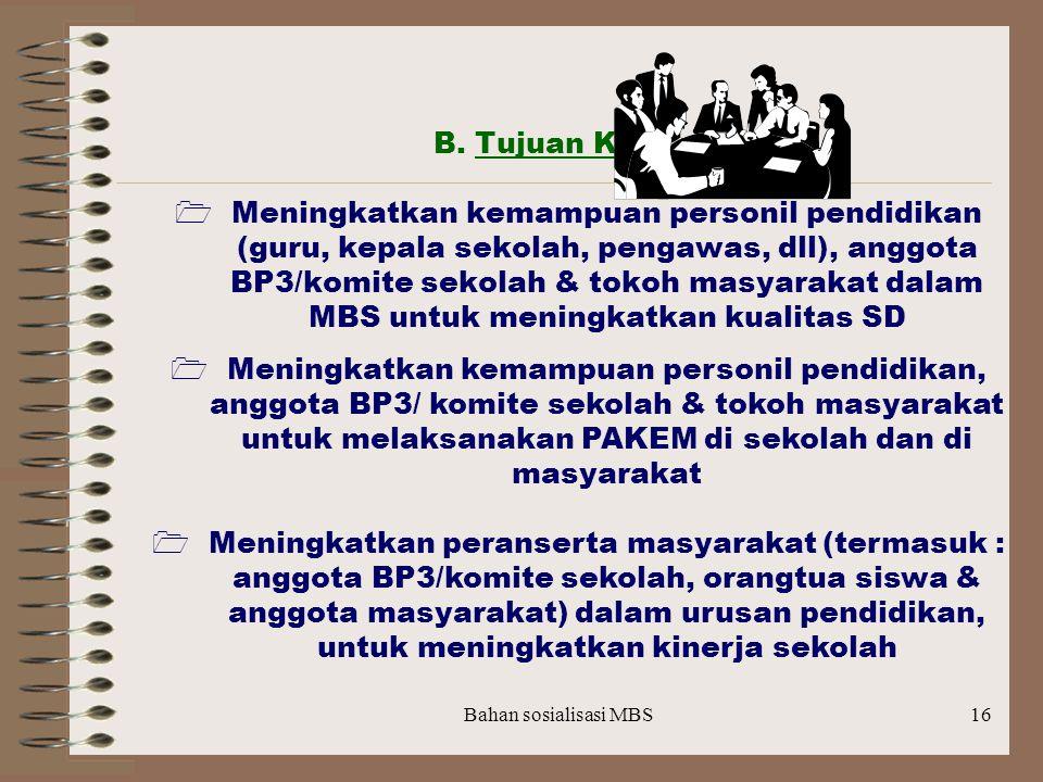 B. Tujuan Khusus :  Meningkatkan kemampuan personil pendidikan (guru, kepala sekolah, pengawas, dll), anggota BP3/komite sekolah & tokoh masyarakat dalam MBS untuk meningkatkan kualitas SD