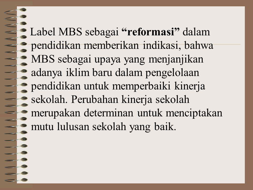 Label MBS sebagai reformasi dalam pendidikan memberikan indikasi, bahwa MBS sebagai upaya yang menjanjikan adanya iklim baru dalam pengelolaan pendidikan untuk memperbaiki kinerja sekolah.