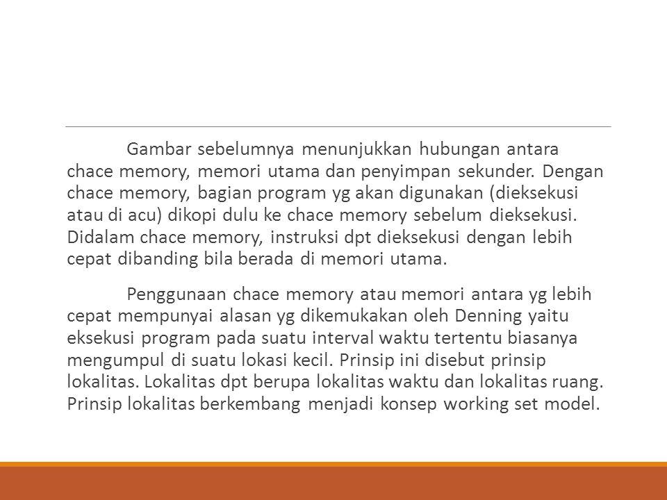 Gambar sebelumnya menunjukkan hubungan antara chace memory, memori utama dan penyimpan sekunder. Dengan chace memory, bagian program yg akan digunakan (dieksekusi atau di acu) dikopi dulu ke chace memory sebelum dieksekusi. Didalam chace memory, instruksi dpt dieksekusi dengan lebih cepat dibanding bila berada di memori utama.