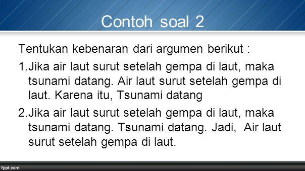 Contoh soal 2 Tentukan kebenaran dari argumen berikut :