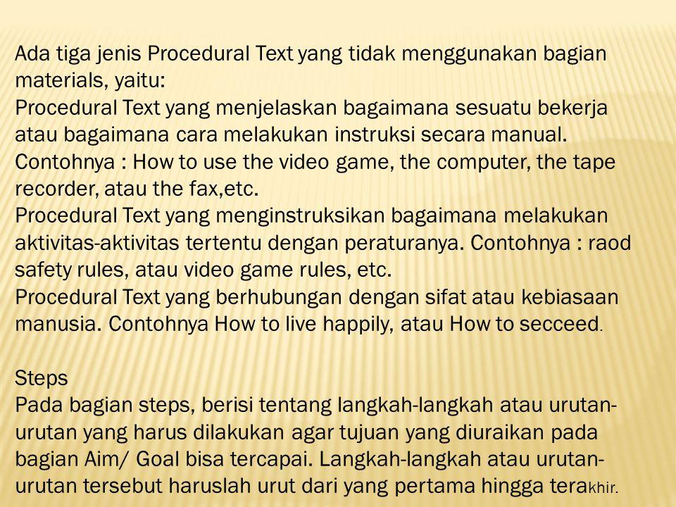 Ada tiga jenis Procedural Text yang tidak menggunakan bagian materials, yaitu: Procedural Text yang menjelaskan bagaimana sesuatu bekerja atau bagaimana cara melakukan instruksi secara manual. Contohnya : How to use the video game, the computer, the tape recorder, atau the fax,etc. Procedural Text yang menginstruksikan bagaimana melakukan aktivitas-aktivitas tertentu dengan peraturanya. Contohnya : raod safety rules, atau video game rules, etc. Procedural Text yang berhubungan dengan sifat atau kebiasaan manusia. Contohnya How to live happily, atau How to secceed.
