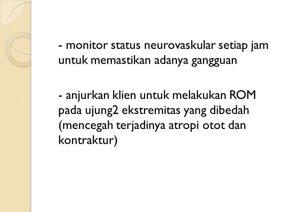 - monitor status neurovaskular setiap jam untuk memastikan adanya gangguan - anjurkan klien untuk melakukan ROM pada ujung2 ekstremitas yang dibedah (mencegah terjadinya atropi otot dan kontraktur)