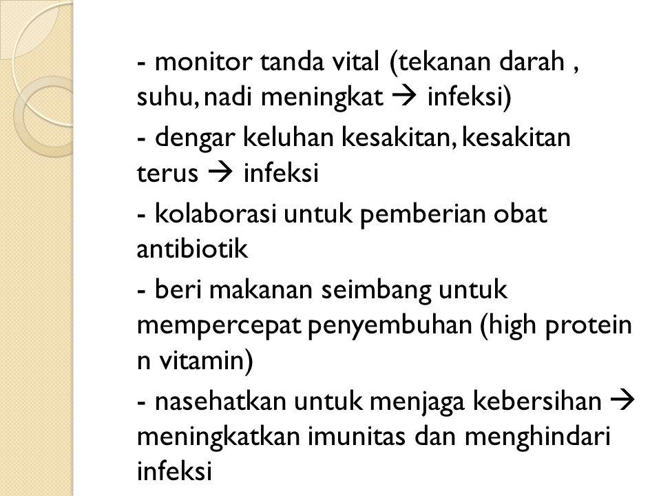 - monitor tanda vital (tekanan darah , suhu, nadi meningkat  infeksi) - dengar keluhan kesakitan, kesakitan terus  infeksi - kolaborasi untuk pemberian obat antibiotik - beri makanan seimbang untuk mempercepat penyembuhan (high protein n vitamin) - nasehatkan untuk menjaga kebersihan  meningkatkan imunitas dan menghindari infeksi