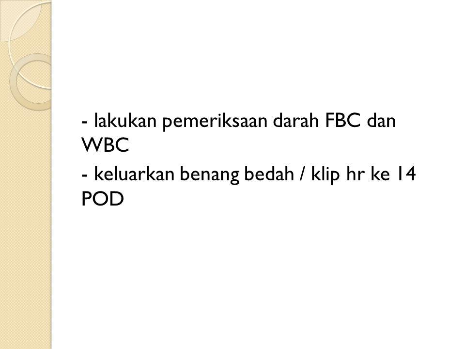 - lakukan pemeriksaan darah FBC dan WBC - keluarkan benang bedah / klip hr ke 14 POD