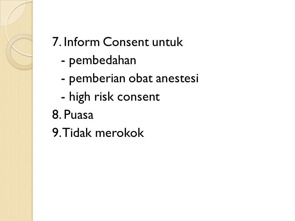 7. Inform Consent untuk - pembedahan - pemberian obat anestesi - high risk consent 8.