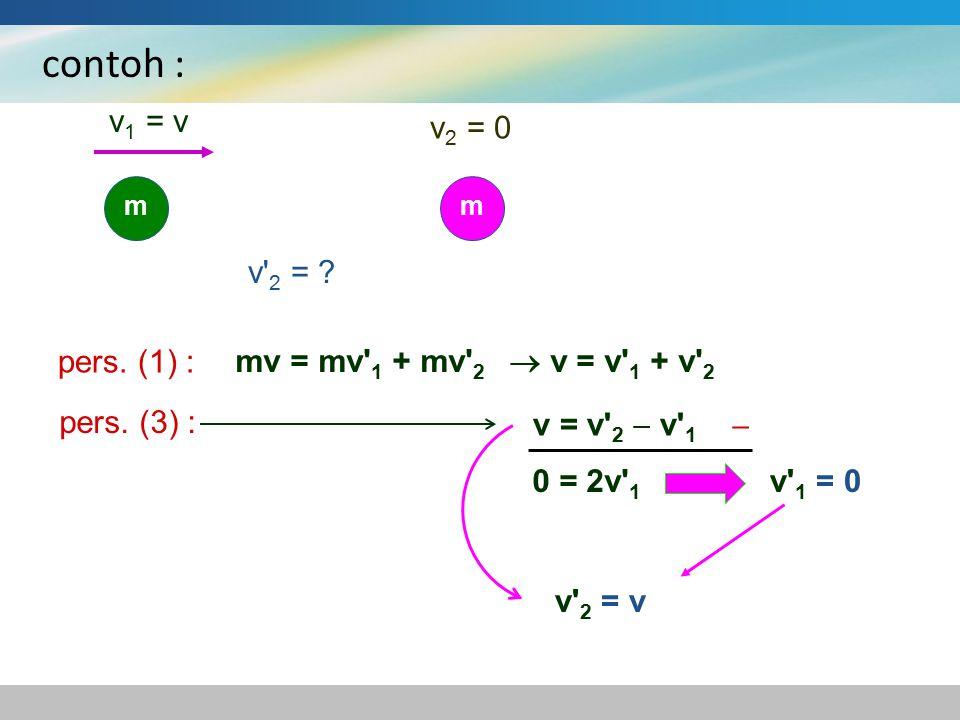 contoh : v1 = v v2 = 0 v 2 = pers. (1) :