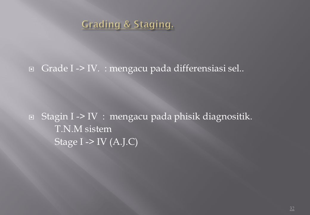 Grading & Staging. Grade I -> IV. : mengacu pada differensiasi sel.. Stagin I -> IV : mengacu pada phisik diagnositik.