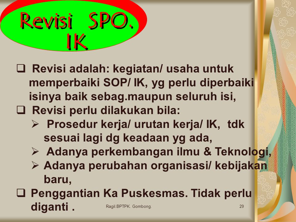 Revisi SPO. IK Revisi adalah: kegiatan/ usaha untuk memperbaiki SOP/ IK, yg perlu diperbaiki isinya baik sebag.maupun seluruh isi,