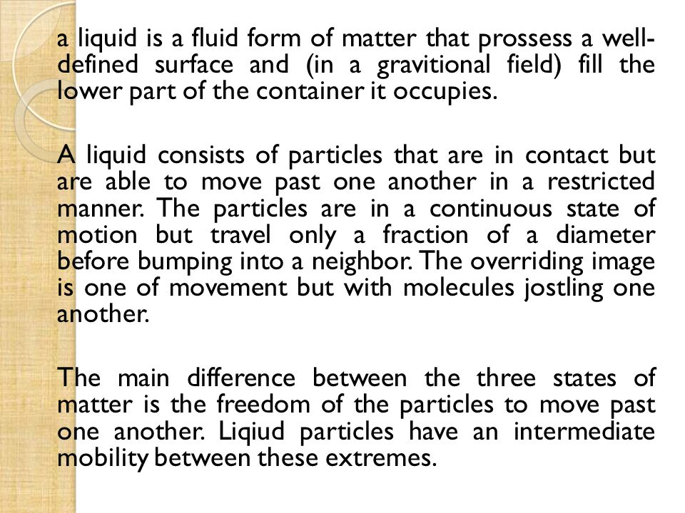 a liquid is a fluid form of matter that prossess a well- defined surface and (in a gravitional field) fill the lower part of the container it occupies.