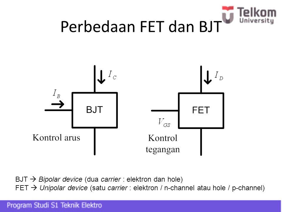 Perbedaan FET dan BJT BJT  Bipolar device (dua carrier : elektron dan hole)