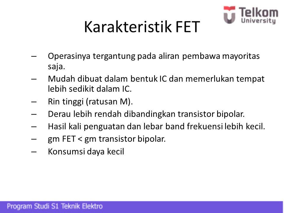 Karakteristik FET Operasinya tergantung pada aliran pembawa mayoritas saja.