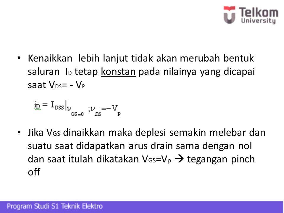 Kenaikkan lebih lanjut tidak akan merubah bentuk saluran ID tetap konstan pada nilainya yang dicapai saat VDS= - VP
