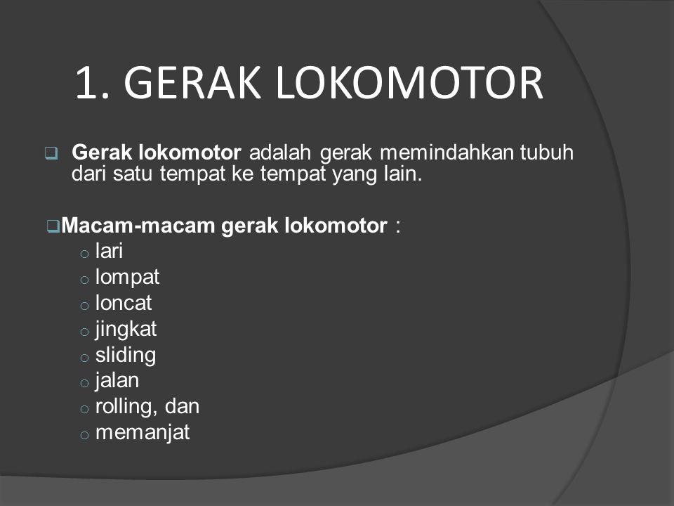 1. GERAK LOKOMOTOR Gerak lokomotor adalah gerak memindahkan tubuh dari satu tempat ke tempat yang lain.
