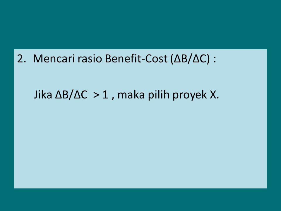 Mencari rasio Benefit-Cost (∆B/∆C) :