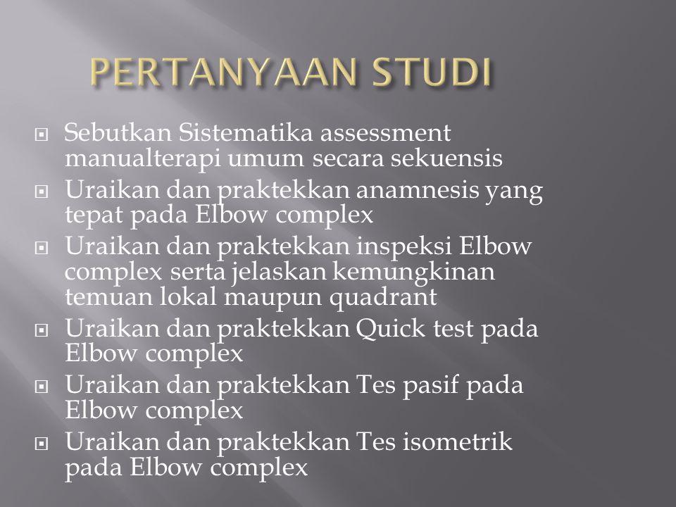 PERTANYAAN STUDI Sebutkan Sistematika assessment manualterapi umum secara sekuensis. Uraikan dan praktekkan anamnesis yang tepat pada Elbow complex.