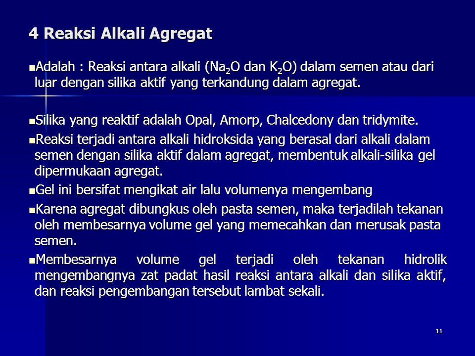 4 Reaksi Alkali Agregat Adalah : Reaksi antara alkali (Na2O dan K2O) dalam semen atau dari luar dengan silika aktif yang terkandung dalam agregat.