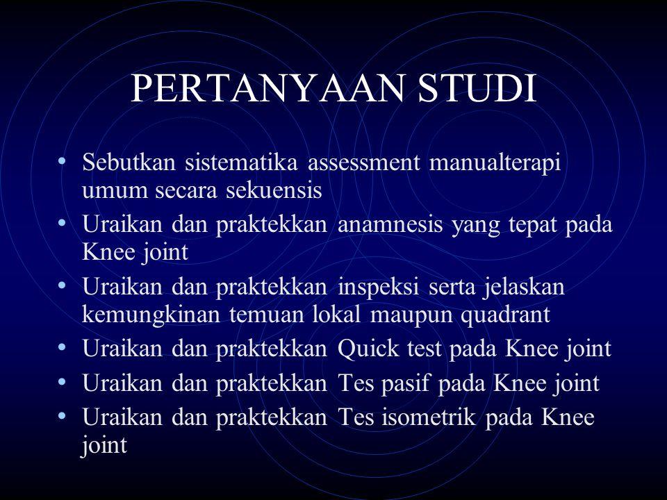 PERTANYAAN STUDI Sebutkan sistematika assessment manualterapi umum secara sekuensis. Uraikan dan praktekkan anamnesis yang tepat pada Knee joint.