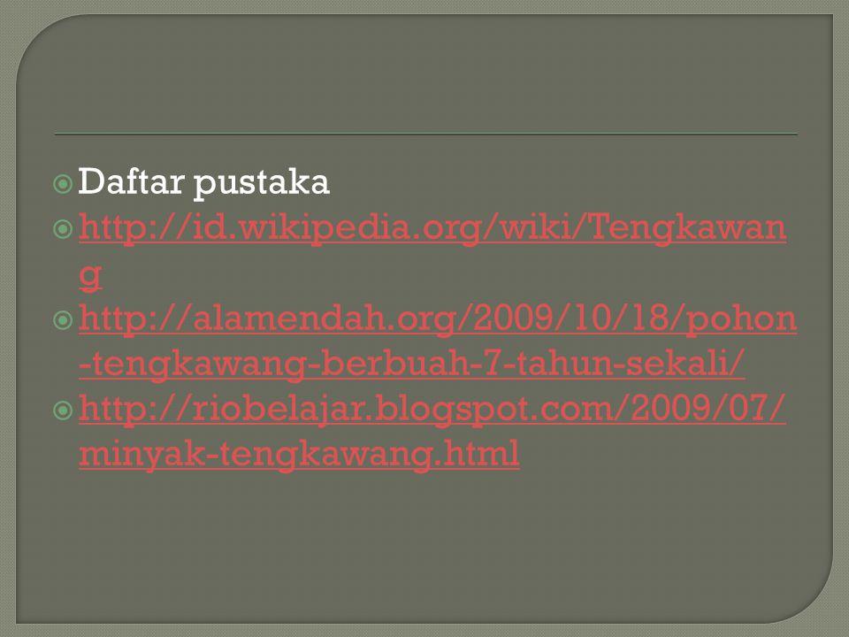 Daftar pustaka http://id.wikipedia.org/wiki/Tengkawang. http://alamendah.org/2009/10/18/pohon-tengkawang-berbuah-7-tahun-sekali/