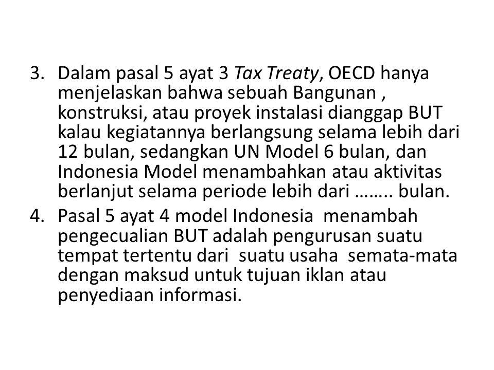 Dalam pasal 5 ayat 3 Tax Treaty, OECD hanya menjelaskan bahwa sebuah Bangunan , konstruksi, atau proyek instalasi dianggap BUT kalau kegiatannya berlangsung selama lebih dari 12 bulan, sedangkan UN Model 6 bulan, dan Indonesia Model menambahkan atau aktivitas berlanjut selama periode lebih dari …….. bulan.