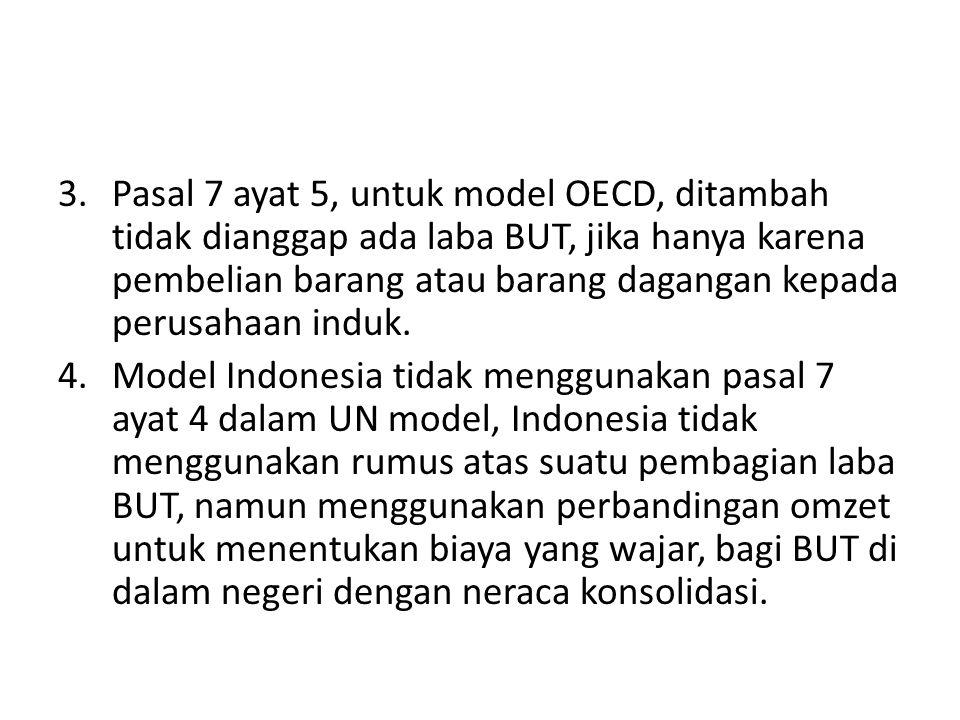 Pasal 7 ayat 5, untuk model OECD, ditambah tidak dianggap ada laba BUT, jika hanya karena pembelian barang atau barang dagangan kepada perusahaan induk.
