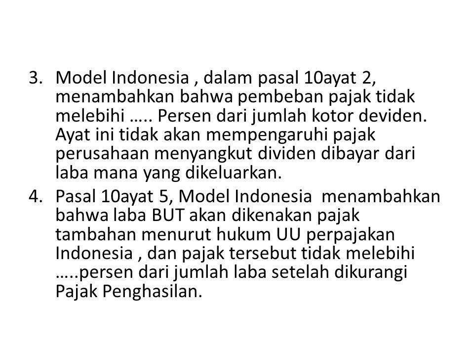 Model Indonesia , dalam pasal 10ayat 2, menambahkan bahwa pembeban pajak tidak melebihi ….. Persen dari jumlah kotor deviden. Ayat ini tidak akan mempengaruhi pajak perusahaan menyangkut dividen dibayar dari laba mana yang dikeluarkan.