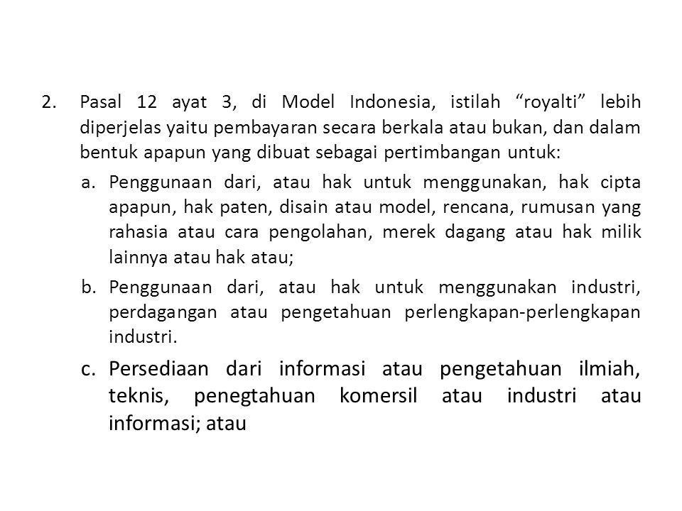 Pasal 12 ayat 3, di Model Indonesia, istilah royalti lebih diperjelas yaitu pembayaran secara berkala atau bukan, dan dalam bentuk apapun yang dibuat sebagai pertimbangan untuk: