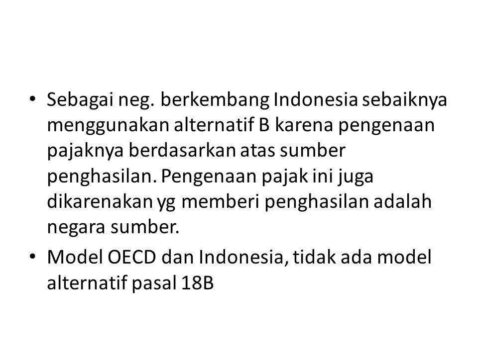 Sebagai neg. berkembang Indonesia sebaiknya menggunakan alternatif B karena pengenaan pajaknya berdasarkan atas sumber penghasilan. Pengenaan pajak ini juga dikarenakan yg memberi penghasilan adalah negara sumber.