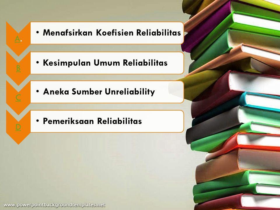 A. Menafsirkan Koefisien Reliabilitas. B. Kesimpulan Umum Reliabilitas. C. Aneka Sumber Unreliability.