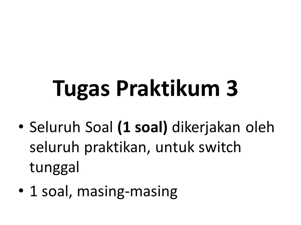 Tugas Praktikum 3 Seluruh Soal (1 soal) dikerjakan oleh seluruh praktikan, untuk switch tunggal.
