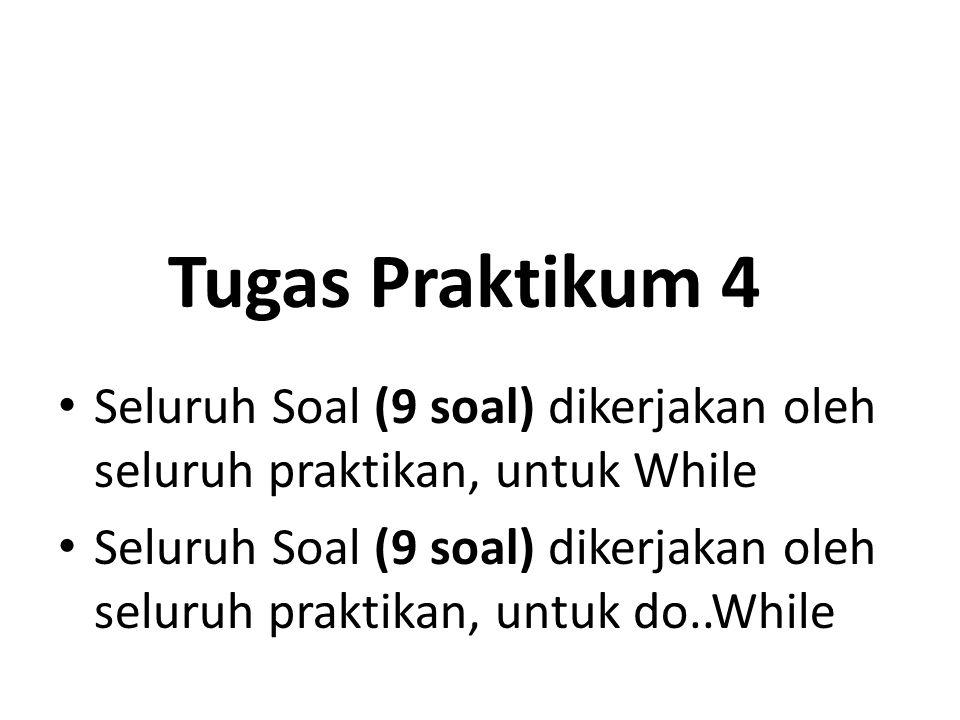 Tugas Praktikum 4 Seluruh Soal (9 soal) dikerjakan oleh seluruh praktikan, untuk While.